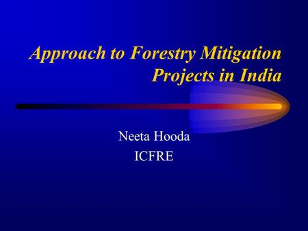 Approach to Forestry Mitigation Projects in India Neeta Hooda ICFRE.