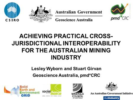 Lesley Wyborn and Stuart Girvan Geoscience Australia, pmd*CRC ACHIEVING PRACTICAL CROSS- JURISDICTIONAL INTEROPERABILITY FOR THE AUSTRALIAN MINING INDUSTRY.