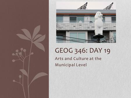 Arts and Culture at the Municipal Level GEOG 346: DAY 19.