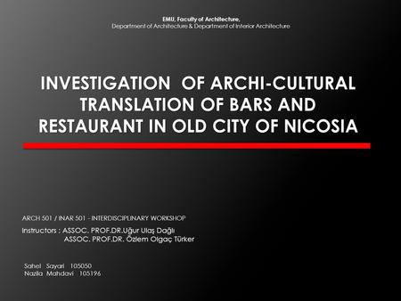 INVESTIGATION OF ARCHI-CULTURAL TRANSLATION OF BARS AND RESTAURANT IN OLD CITY OF NICOSIA Instructors : ASSOC. PROF.DR.Uğur Ulaş Dağlı ASSOC. PROF.DR.