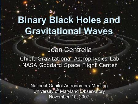 Binary Black Holes and Gravitational Waves Joan Centrella Chief, Gravitational Astrophysics Lab NASA Goddard Space Flight Center National Capitol Astronomers.