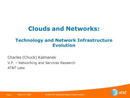 © 2008 AT&T Intellectual Property. All rights reserved. March 27, 2009 Page 1 Clouds and Networks: Technology and Network Infrastructure Evolution Charles.