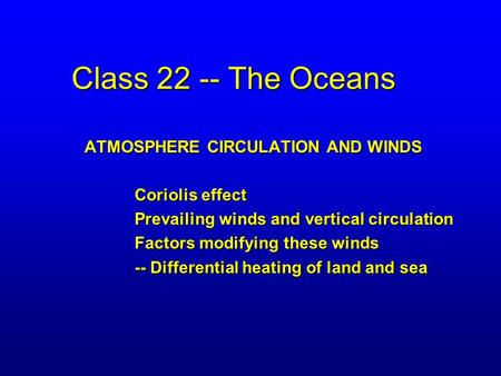 Class 22 -- The Oceans ATMOSPHERE CIRCULATION AND WINDS Coriolis effect Prevailing winds and vertical circulation Factors modifying these winds -- Differential.