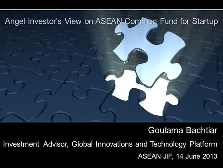 Goutama Bachtiar Investment Advisor, Global Innovations and Technology Platform ASEAN-JIF, 14 June 2013 Angel Investor's View on ASEAN Common Fund for.