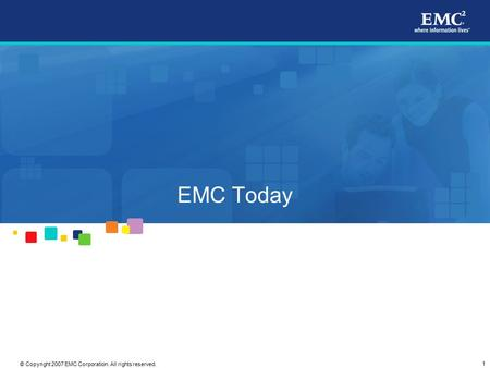 1 © Copyright 2007 EMC Corporation. All rights reserved. EMC Today.