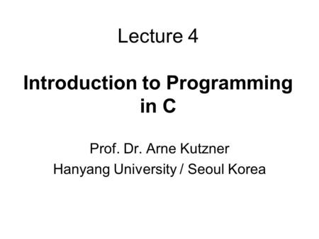 Lecture 4 Introduction to Programming in C Prof. Dr. Arne Kutzner Hanyang University / Seoul Korea.