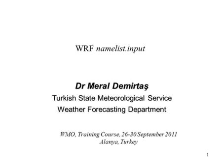 1 WRF namelist.input Dr Meral Demirtaş Turkish State Meteorological Service Weather Forecasting Department WMO, Training Course, 26-30 September 2011 Alanya,