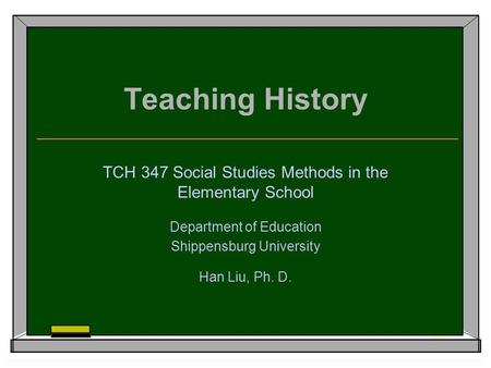Teaching History TCH 347 Social Studies Methods in the Elementary School Department of Education Shippensburg University Han Liu, Ph. D.