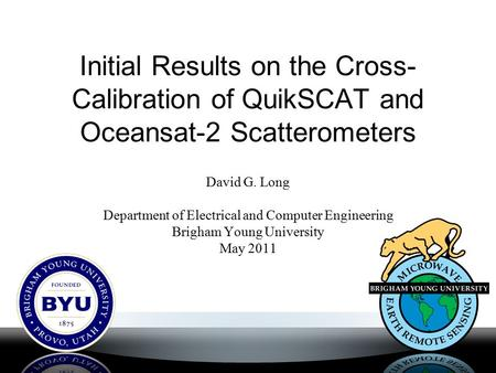 Initial Results on the Cross- Calibration of QuikSCAT and Oceansat-2 Scatterometers David G. Long Department of Electrical and Computer Engineering Brigham.