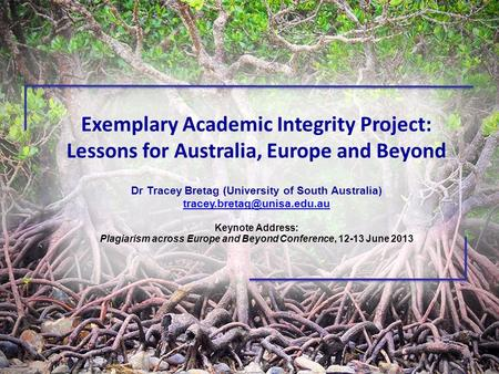 Exemplary Academic Integrity Project: Lessons for Australia, Europe and Beyond Dr Tracey Bretag (University of South Australia)