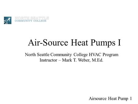 Air-Source Heat Pumps I North Seattle Community College HVAC Program Instructor – Mark T. Weber, M.Ed. Airsource Heat Pump 1.