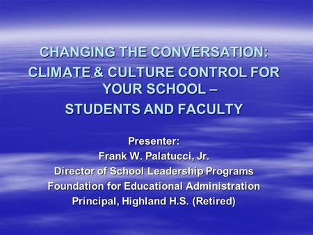 CHANGING THE CONVERSATION: CLIMATE & CULTURE CONTROL FOR YOUR SCHOOL – STUDENTS AND FACULTY Presenter: Frank W. Palatucci, Jr. Director of School Leadership.