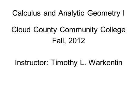 Calculus and Analytic Geometry I Cloud County Community College Fall, 2012 Instructor: Timothy L. Warkentin.