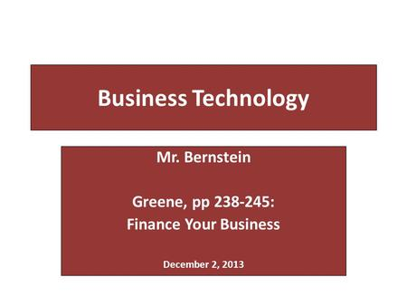 Business Technology Mr. Bernstein Greene, pp 238-245: Finance Your Business December 2, 2013.