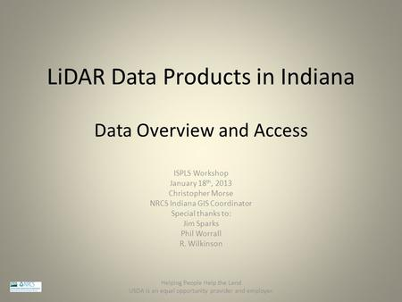 LiDAR Data Products in Indiana ISPLS Workshop January 18 th, 2013 Christopher Morse NRCS Indiana GIS Coordinator Special thanks to: Jim Sparks Phil Worrall.