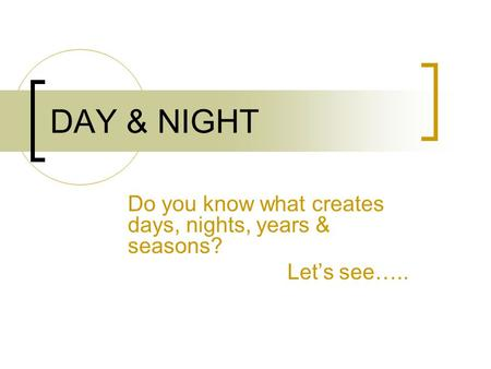 DAY & NIGHT Do you know what creates days, nights, years & seasons? Let's see…..