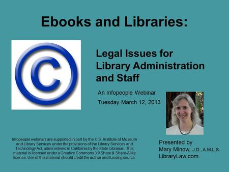 Ebooks and Libraries: Tuesday March 12, 2013 Presented by Mary Minow, J.D., A.M.L.S. LibraryLaw.com Legal Issues for Library Administration and Staff An.