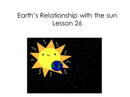Earth's Relationship with the sun Lesson 26. We have learned that the sun provides the Earth with light, heat and energy.