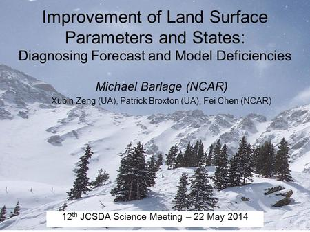 Improvement of Land Surface Parameters and States: Diagnosing Forecast and Model Deficiencies Michael Barlage (NCAR) Xubin Zeng (UA), Patrick Broxton (UA),