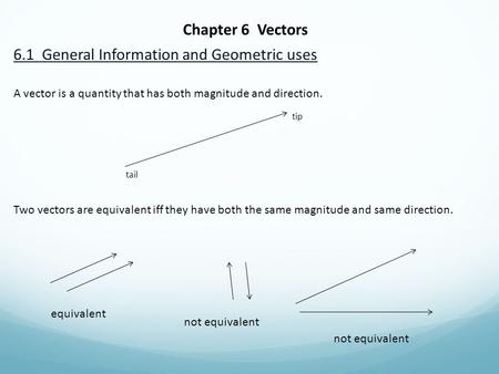 Chapter 6 Vectors 6.1 General Information and Geometric uses A vector is a quantity that has both magnitude and direction. tip tail Two vectors are equivalent.