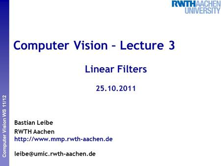 Perceptual and Sensory Augmented Computing Computer Vision WS 11/12 Computer Vision – Lecture 3 Linear Filters 25.10.2011 Bastian Leibe RWTH Aachen