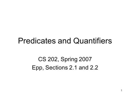 1 Predicates and Quantifiers CS 202, Spring 2007 Epp, Sections 2.1 and 2.2.