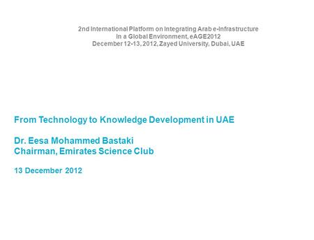 From Technology to Knowledge Development in UAE Dr. Eesa Mohammed Bastaki Chairman, Emirates Science Club 13 December 2012 2nd International Platform on.