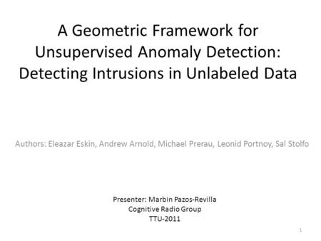 A Geometric Framework for Unsupervised Anomaly Detection: Detecting Intrusions in Unlabeled Data Authors: Eleazar Eskin, Andrew Arnold, Michael Prerau,