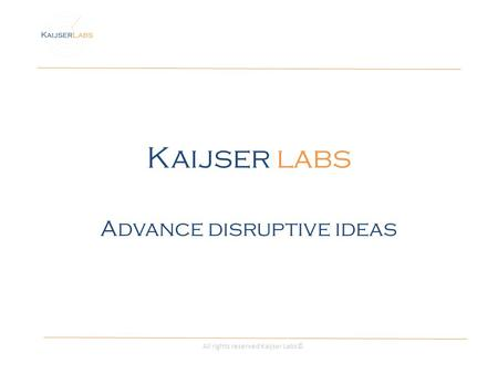 Kaijser labs Advance disruptive ideas All rights reserved Kaijser Labs©