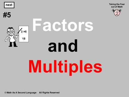 Factors and Multiples © Math As A Second Language All Rights Reserved next #5 Taking the Fear out of Math 3 ×6 18.