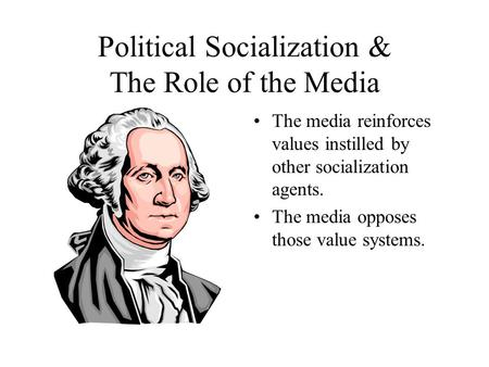 Political Socialization & The Role of the Media The media reinforces values instilled by other socialization agents. The media opposes those value systems.