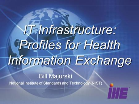 Bill Majurski National Institute of Standards and Technology (NIST)‏ IT Infrastructure: Profiles for Health Information Exchange.