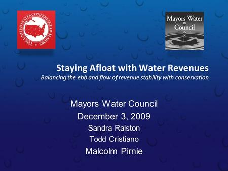Staying Afloat with Water Revenues Balancing the ebb and flow of revenue stability with conservation Mayors Water Council December 3, 2009 Sandra Ralston.