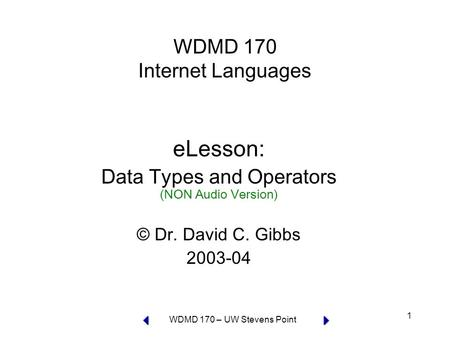 WDMD 170 – UW Stevens Point 1 WDMD 170 Internet Languages eLesson: Data Types and Operators (NON Audio Version) © Dr. David C. Gibbs 2003-04.