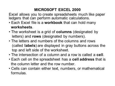 MICROSOFT EXCEL 2000 Excel allows you to create spreadsheets much like paper ledgers that can perform automatic calculations. Each Excel file is a workbook.