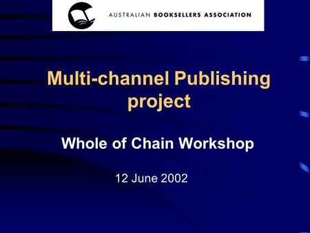 Whole of Chain Workshop Multi-channel Publishing project 12 June 2002.