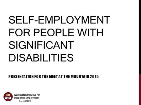 Copyright 2013 SELF-EMPLOYMENT FOR PEOPLE WITH SIGNIFICANT DISABILITIES PRESENTATION FOR THE MEET AT THE MOUNTAIN 2015.
