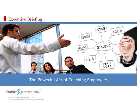 Www.profilesinternational.com ©2010 Profiles International, Inc. All rights reserved. Executive Briefing The Powerful Act of Coaching Employees.