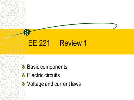 EE 221 Review 1 Basic components Electric circuits Voltage and current laws.