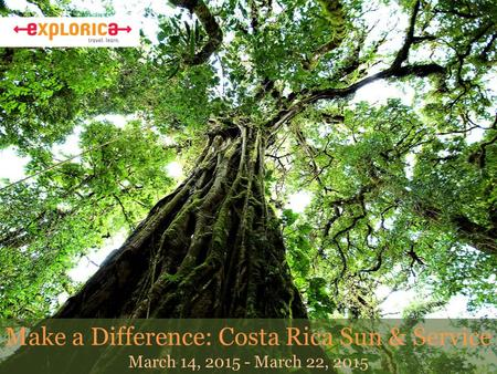 Make a Difference: Costa Rica Sun & Service March 14, 2015 - March 22, 2015.