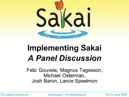 Implementing Sakai A Panel Discussion Feliz Gouveia, Magnus Tagesson, Michael Osterman, Josh Baron, Lance Speelmon.