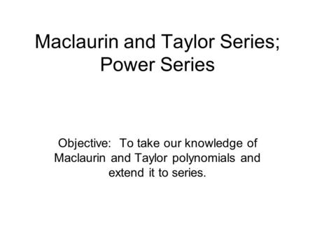 Maclaurin and Taylor Series; Power Series Objective: To take our knowledge of Maclaurin and Taylor polynomials and extend it to series.