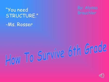 """You need STRUCTURE."" -Ms. Rosser By: Alyssa Brauchler."