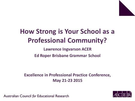 How Strong is Your School as a Professional Community? Lawrence Ingvarson ACER Ed Roper Brisbane Grammar School Excellence in Professional Practice Conference,