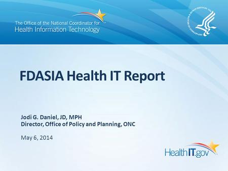 FDASIA Health IT Report Jodi G. Daniel, JD, MPH Director, Office of Policy and Planning, ONC May 6, 2014.