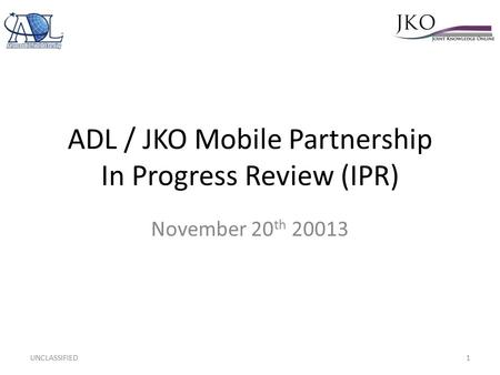 ADL / JKO Mobile Partnership In Progress Review (IPR) November 20 th 20013 UNCLASSIFIED1.