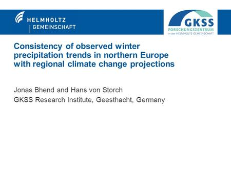 Consistency of observed winter precipitation trends in northern Europe with regional climate change projections Jonas Bhend and Hans von Storch GKSS Research.
