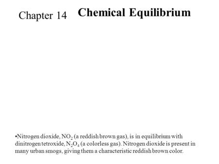 Chemical Equilibriu m Chapter 14 Nitrogen dioxide, NO 2 (a reddish brown gas), is in equilibrium with dinitrogen tetroxide, N 2 O 4 (a colorless gas).