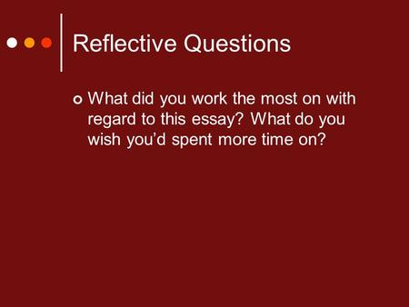 Reflective Questions What did you work the most on with regard to this essay? What do you wish you'd spent more time on?