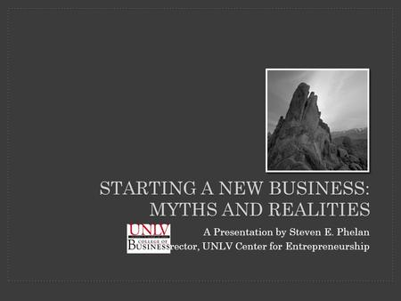 STARTING A NEW BUSINESS: MYTHS AND REALITIES A Presentation by Steven E. Phelan Director, UNLV Center for Entrepreneurship.